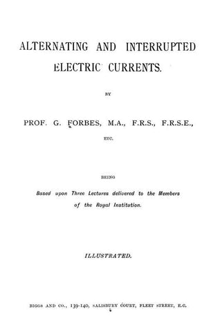 Alternating And Interrupted Electric Currents: Being Based Upon Three Lectures Delivered To The Members Of The Royal Institution
