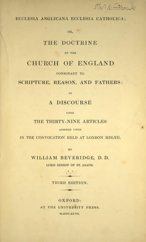 Ecclesia Anglicana, Ecclesia Catholica: Or, The Doctrine Of The Church Of England Consonant To Scripture, Reason, And Fathers; In A Discourse Upon The Thirty-Nine Articles Agreed Upon In The Convocation Held At London Mdlxii