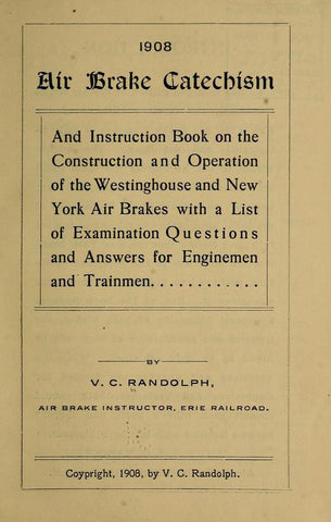 1908. Air Brake Catechism And Instruction Book On The Construction And Operation Of The Westinghouse And New York Brakes With A List Of Examination Questions And Answers For Enginemen And Trainmen - Repressed Publishing - 1