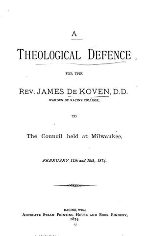 A Theological Defence For The Rev. James De Koven, To The Council Held At Milwaukee, February 11Th And 12Th, 1874