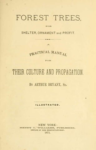 Forest Trees, For Shelter, Ornament And Profit. A Practical Manual For Their Culture And Propagation