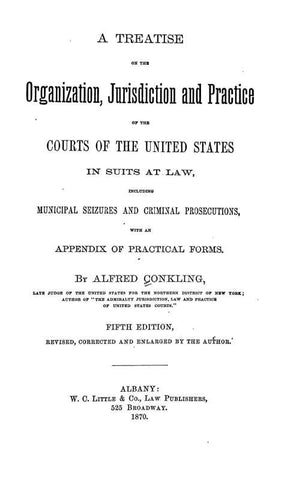 A Treatise On The Organization, Jurisdiction And Practice Of The Courts Of The United States In Suits At Law, Including Municipal Seizures And Criminal Prosecutions, With An Appendix Of Practical Forms