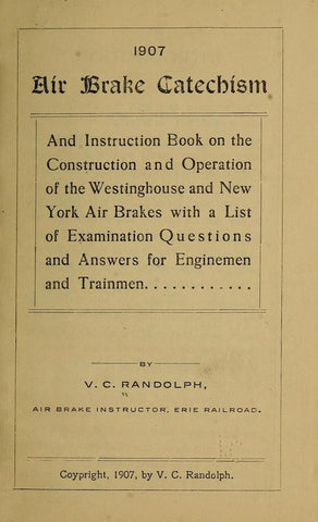 1907. Air Brake Catechism And Instruction Book On The Construction And Operation Of The Westinghouse And New York Air Brakes With A List Of Examination Questions And Answers For Enginemen And Trainmen - Repressed Publishing - 1