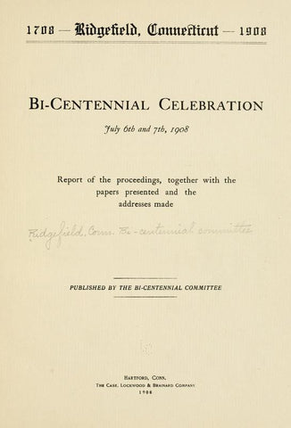 1708--Ridgefield, Connecticut--1908. Bi-Centennial Celebration, July 6th And 7th, 1908; Report Of The Proceedings, Together With The Papers Presented And The Addresses Made - Repressed Publishing - 1