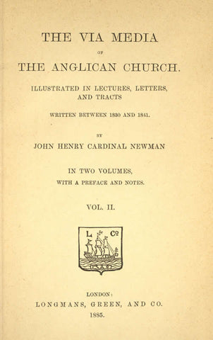 The Via Media Of The Anglican Church: Illustrated In Lectures, Letters, And Tracts Written Between 1830 And 1841: In Two Volumes, With A Preface And Notes