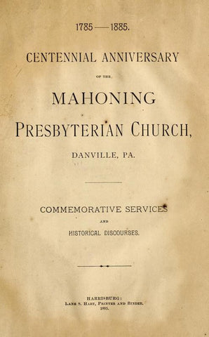 1785-1885, Centennial Anniversary Of The Mahoning Presbyterian Church, Danville, Pa., Commemorative Services And Historical Discources - Repressed Publishing - 1
