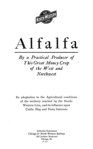 Alfalfa, By Practical Producer Of This Great Money Crop Of The West And Northwest; Its Adaptation To The Agricultural Conditions Of The Territory Reached By The North-Western Line, And Its Influence Upon Cattle, Hog And Dairy Interests