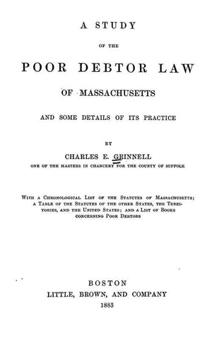 A Study Of The Poor Debtor Law Of Massachusetts And Some Details Of Its Practice: With A Chonological List Of The Statutes Of Massachusetts, A Table Of The Statutes Of The Other States, The Territories, And The United States, And A List Of Books Concernin