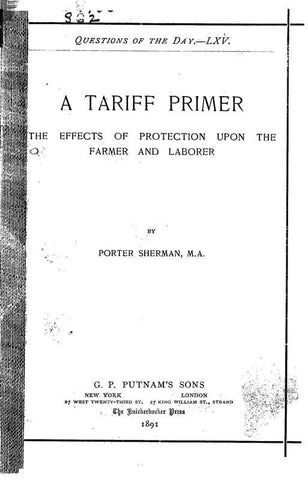 A Tariff Primer. The Effects Of Protection Upon The Farmer And Laborer