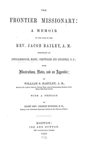 The Frontier Missionary; A Memoir Of The Life Of The Rev. Jacob Bailey, A.M., Missionary At Pownalborough, Maine; Cornwallis And Annapolis, N. S.; With Illustrations