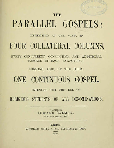 The Parallel Gospels: Exhibiting At One View, In Four Collateral Columns, Every Concurrent, Conflicting, And Additional Passage Of Each Evangelist; Forming Also, Of The Four, One Continuous Gospel