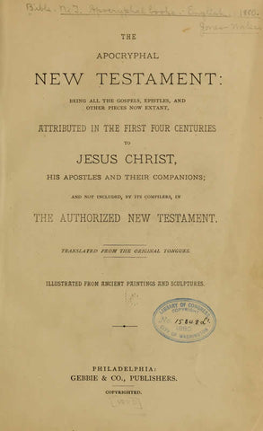 The Apocryphal New Testament: Being All The Gospels, Epistles, And Other Pieces Now Extant, Attributed In The First Four Centuries To Jesus Christ, His Apostles, And Their Companions; And Not Included