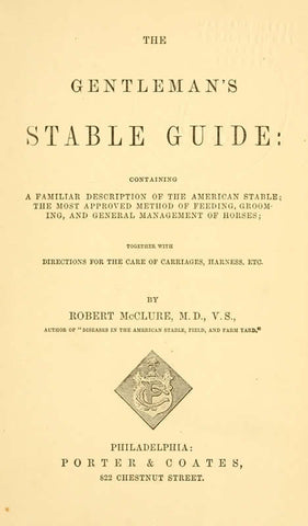 The Gentleman's Stable Guide: Containing A Familiar Description Of The American Stable; The Most Approved Method Of Feeding, Grooming And General Management Of Horses; Together With Directions For The Care Of Carriages, Harness, Etc