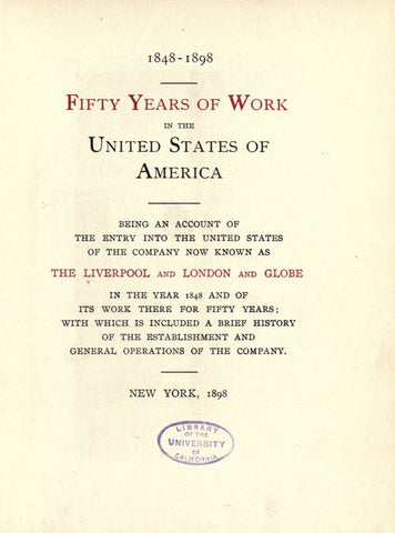 1848-1898. Fifty Years Of Work In The United States Of America; Being An Account Of The Entry Into The United States Of The Company Now Known As The Liverpool And London And Globe, In The Year 1848 And Of Its Work There For Fifty Years; With Which Is Incl - Repressed Publishing - 1