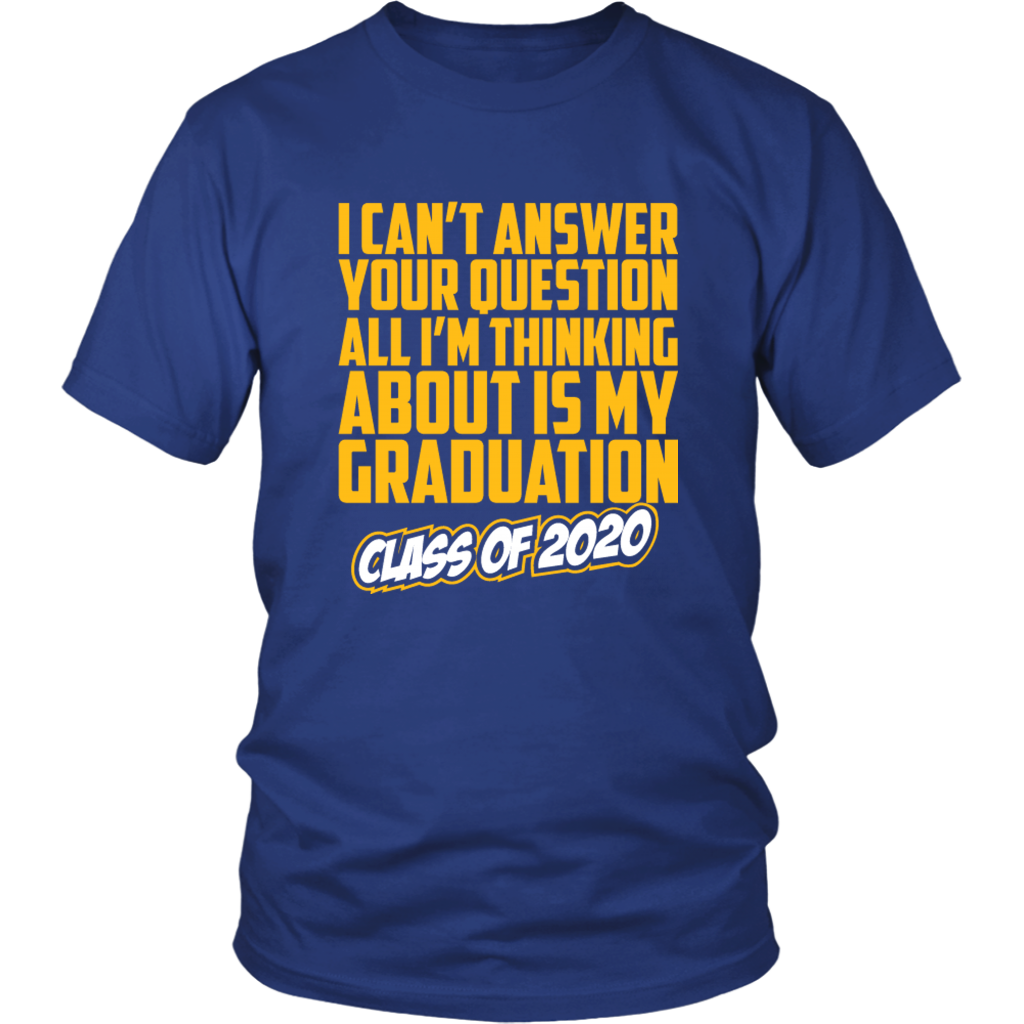 I Can't Answer Your Questions - Class of 2020 Shirt