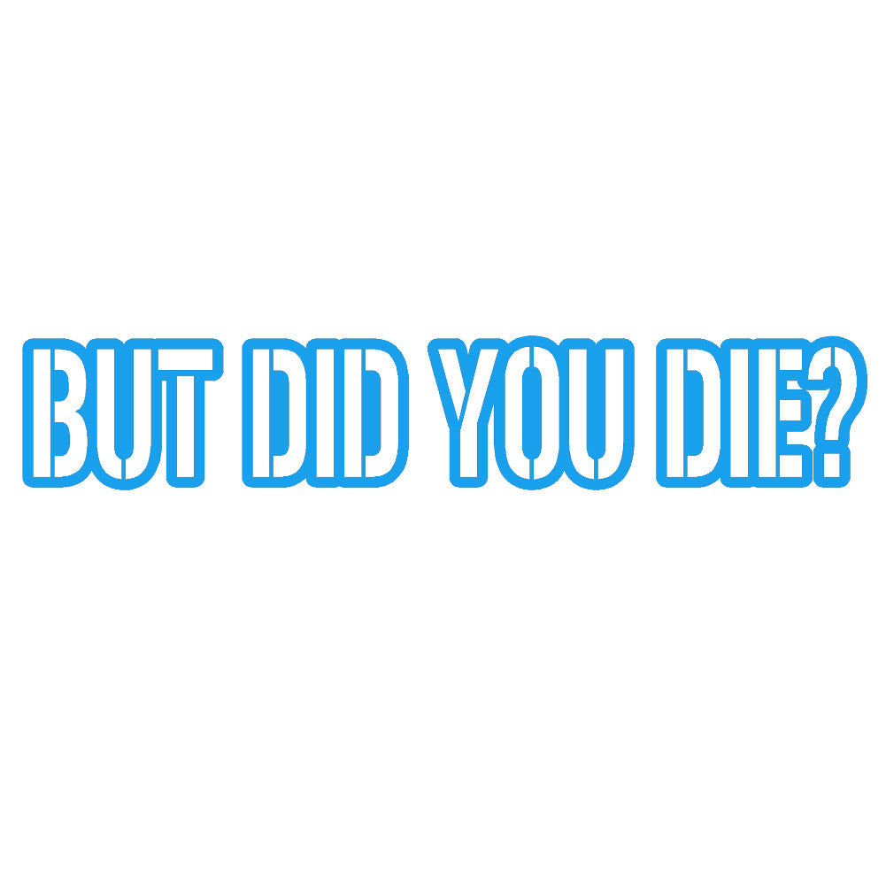 But Did You Die V1 Single Color Transfer Type Decal