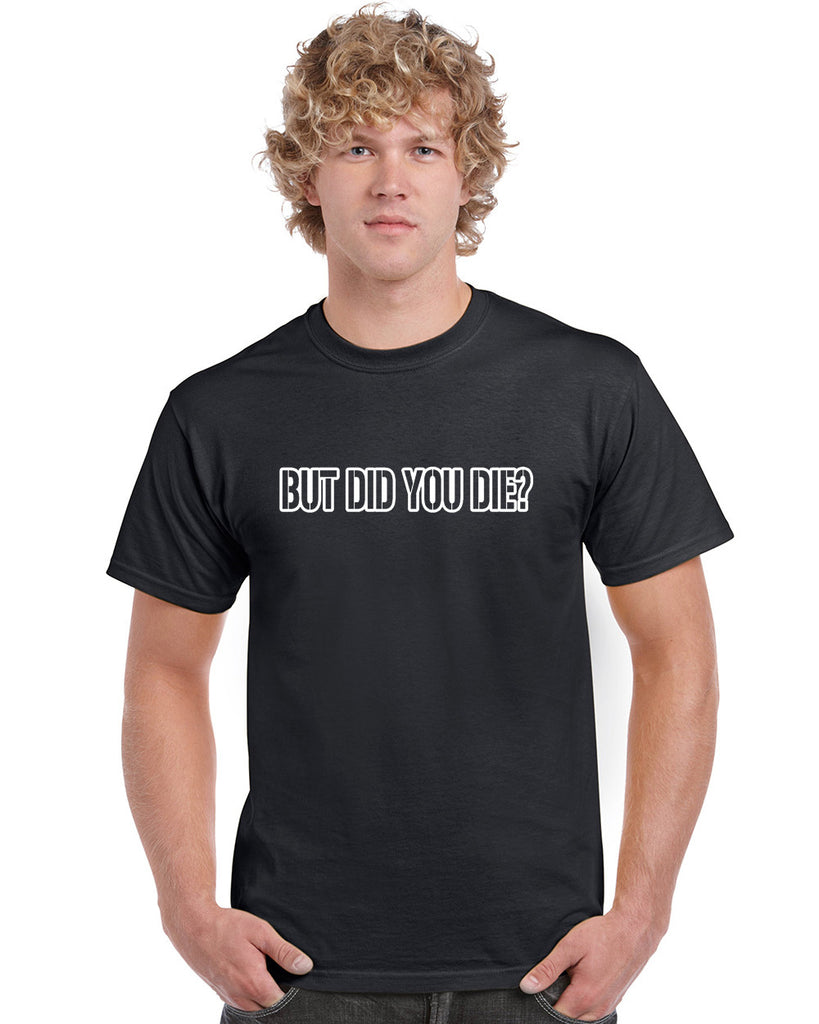 But Did You Die Graphic Transfer Design Shirt