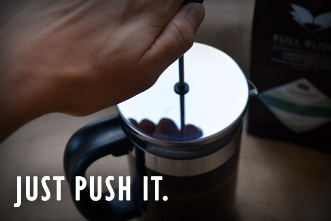 Just push it. - with a French press that is.