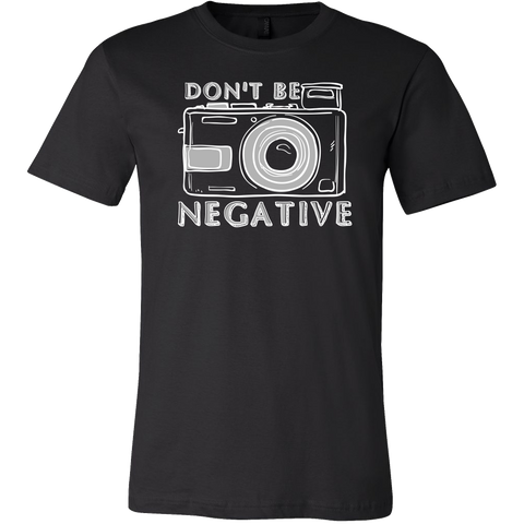 Don't Be Negative - Custom Photographer Apparel