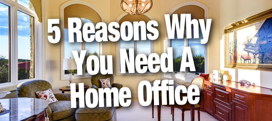 5 Reasons Why You Need A Home Office