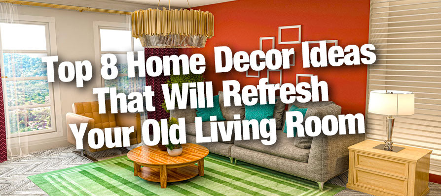 Top 8 Home Decor Ideas That Will Refresh Your Old Living Room