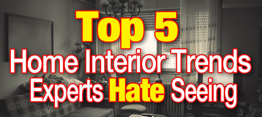 Top 5 Home Interior Trends Experts Hate Seeing in your Home