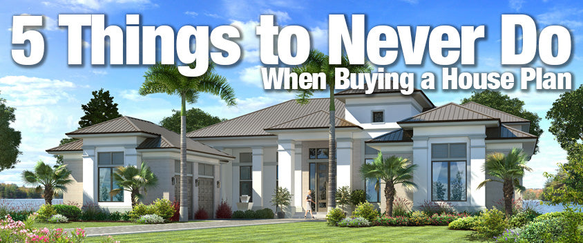 5 Things to Never Do When Buying House Plans