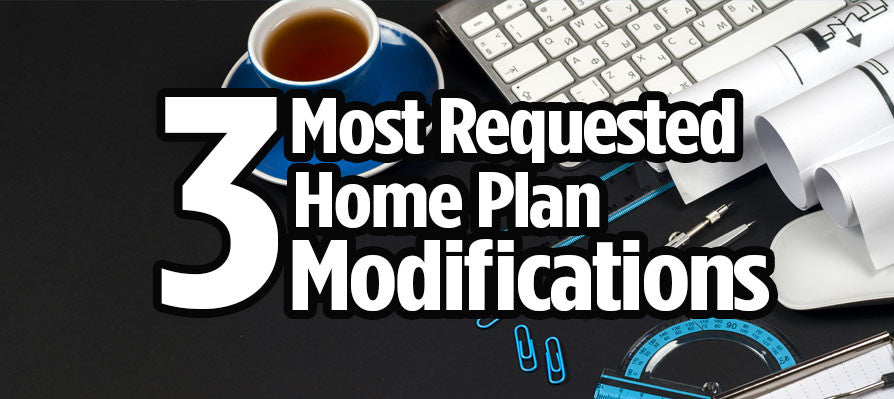 Three Most Requested Home Plan Modifications