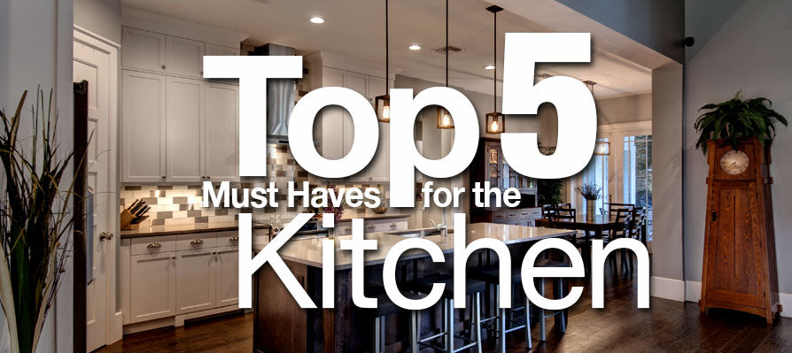 Top 5 Must Haves for the Kitchen