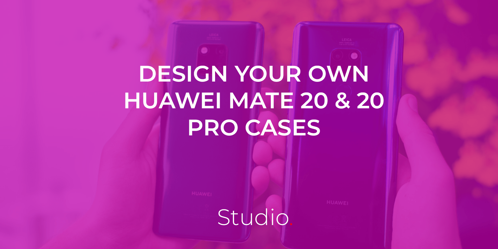 Customise phone cases for the Huawei Mate 20 and Huawei Mate 20 Pro