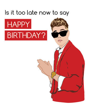 Funny Belated Birthday Card Justin Bieber Is It Too Late Now To Say Happy