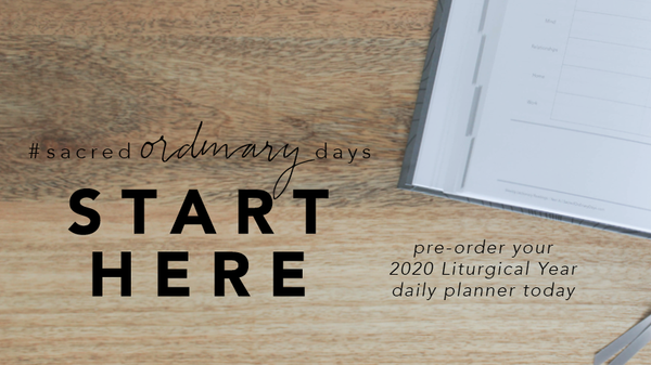 your sacred ordinary days start here | pre-order your 2020 Liturgical Year A daily planner now