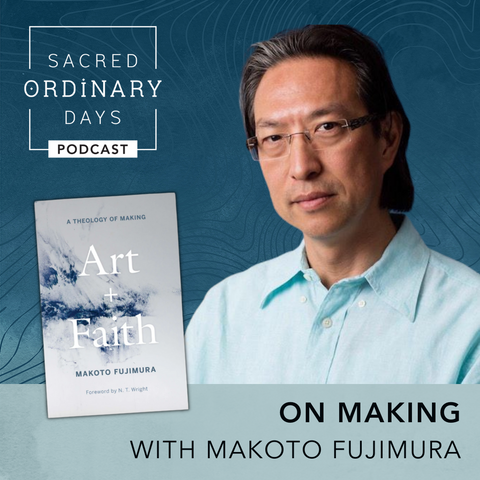 On Making with Makoto Fujimura / Sacred Ordinary Days Podcast