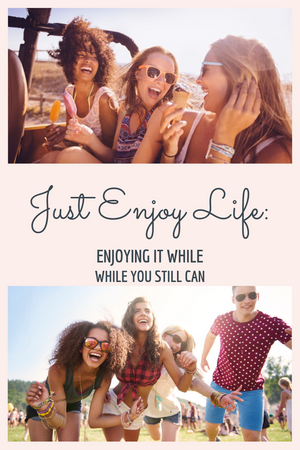 Just Enjoy Life: Enjoying It While You Still Can