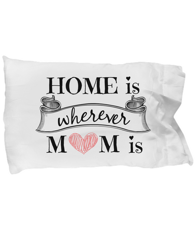 Home Is Wherever Mom Is Pillow Case
