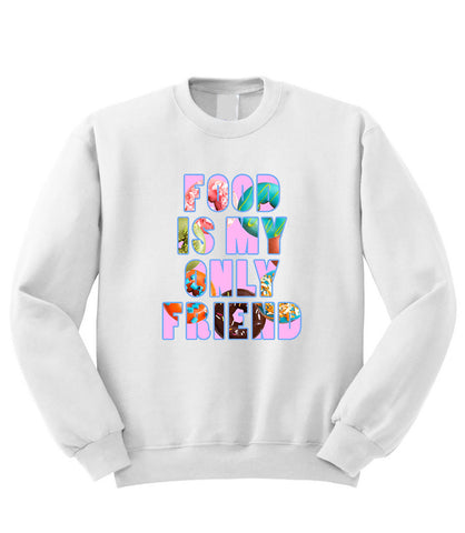 Food is My Only Friend Sweatshirt