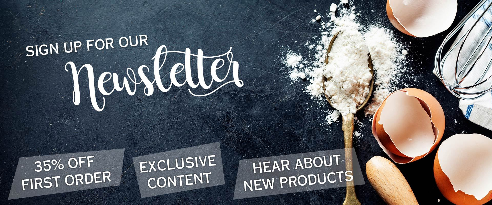 Sign up for our newsletter to hear about our newest products and recipes!
