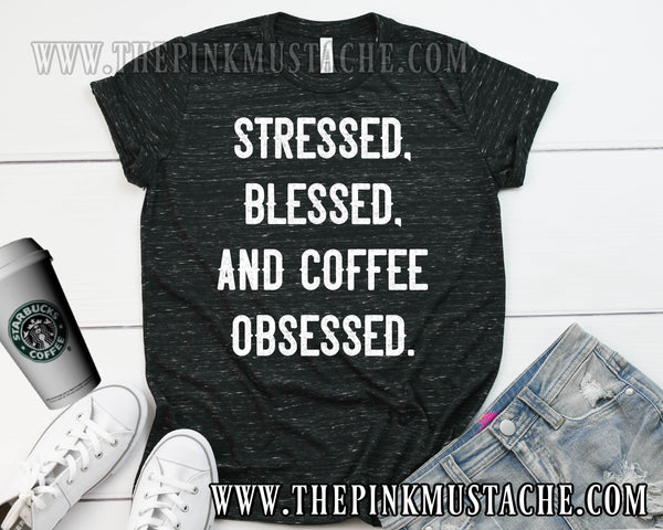 Stressed, Blessed, and Coffee Obsessed Tee/ Mom Tee/ Fun Graphic Shirt / Funny T-Shirt