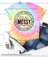 Tie Dye - Mom Life Funny Tee / It's All Messy / My Hair My Car My House MY LIFE
