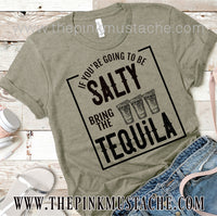 If You're Going To Be Salty,  Bring The Tequila - Tee / Bella Canvas T-Shirt/ Funny Graphic Tee/ Salty - Tequila- St. Patricks Day/ Cinco De Mayo