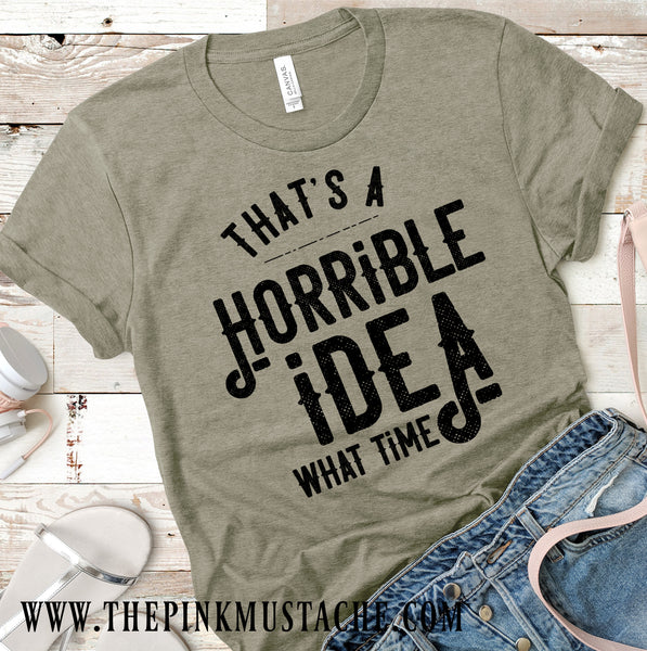 That's A Terrible Idea, What Time Tee/ Funny T Shirt / Funny Graphic Tee