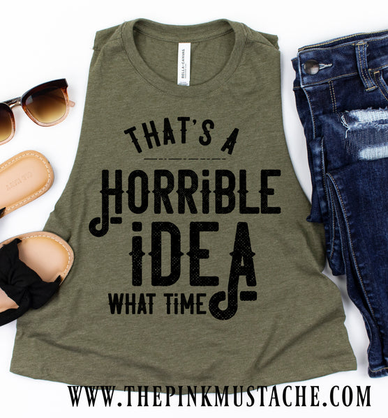 That's A Horrible Idea, What Time Funny Workout Cropped Tank/ Crossfit Tank/ Work Out Tank Top / Crop Muscle Tank