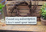 Funny Wooden Sign, Cancel My Subscription I Don't Need Your Issues