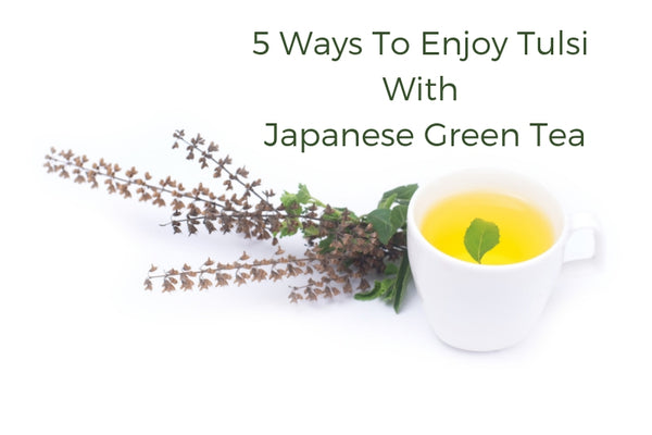 5 Ways To Enjoy Tulsi With Japanese Green Tea