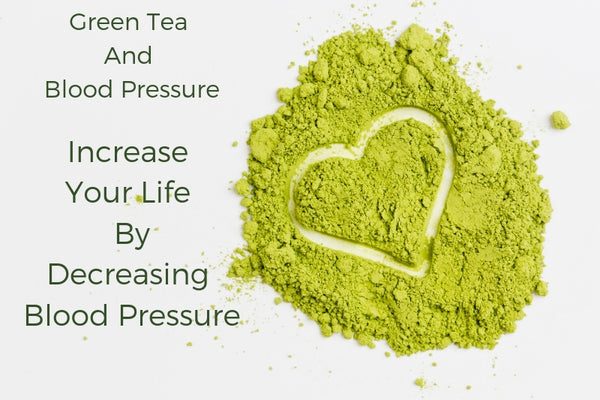 Green Tea and Blood Pressure- Increase Your Life By Decreasing Blood Pressure