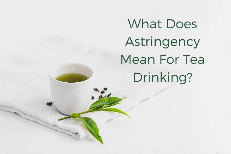 What Does Astringency Mean For Tea Drinking?