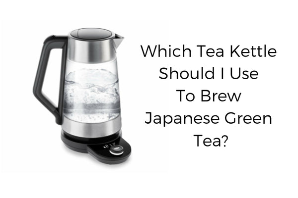 Which Tea Kettle Should I Use to Brew Japanese Green Tea?