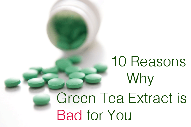 10 REASONS WHY GREEN TEA EXTRACT IS BAD FOR YOU