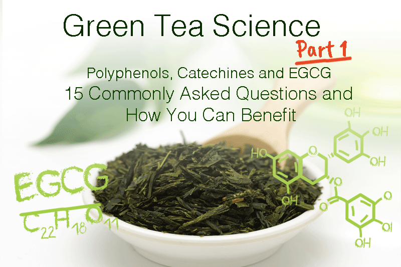 GREEN TEA SCIENCE PART 1: POLYPHENOLS, CATECHINS, AND EGCG - 15 COMMONLY ASKED QUESTIONS AND HOW YOU CAN BENEFIT