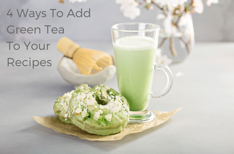 4 WAYS TO ADD GREEN TEA TO YOUR RECIPES